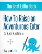 How to Raise an Adventurous Eater ebook by Kate  Kastelein