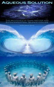 Aqueous Solution - The mysteries of dark matter and extraterrestrial silence collide ebook by Robin James Spivey