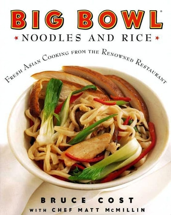 Big Bowl Noodles and Rice - Fresh Asian Cooking from the Renowned Restaurant 電子書 by Bruce Cost