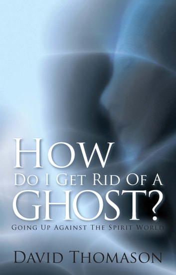 How Do I Get Rid of a Ghost? - Going up Against the Spirit World ebook by David Thomason