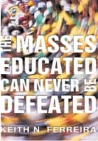The Masses Educated Can Never Be Defeated ebook by Keith N. Ferreira