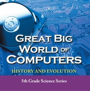 Great Big World of Computers - History and Evolution : 5th Grade Science Series - Fifth Grade Book History Of Computers for Kids ebook by Baby Professor
