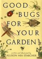 Good Bugs for Your Garden ebook by Allison Mia Starcher