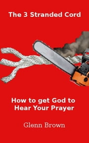 The 3 Stranded Cord:Getting God to Hear Your Prayer ebook by Glenn Brown