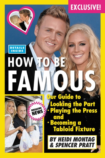 How to Be Famous - Our Guide to Looking the Part, Playing the Press, and Becoming a Tabloid Fixture eBook by Heidi Montag,Spencer Pratt