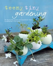 Teeny Tiny Gardening - 35 step-by-step projects and inspirational ideas for gardening in tiny spaces ebook by Emma Hardy