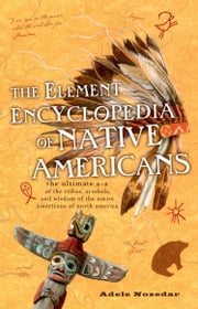 The Element Encyclopedia of Native Americans: An A to Z of Tribes, Culture, and History ebook by Adele Nozedar