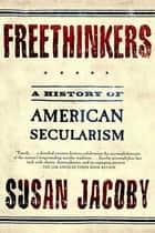 Freethinkers - A History of American Secularism ebook by Susan Jacoby