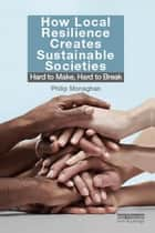 How Local Resilience Creates Sustainable Societies ebook by Philip Monaghan