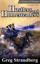 Hustlers and Homesteaders: A History of Montana, Volume IV - Montana History Series, #4 ebook by Greg Strandberg