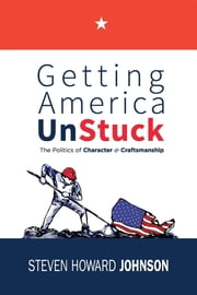 Getting America Unstuck - The Politics of Character and Craftsmanship ebook by Steven Howard Johnson