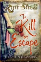 To Kill or Escape - Stolen Years, #3 ebook by Ryn Shell