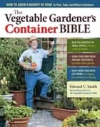 The Vegetable Gardener's Container Bible - How to Grow a Bounty of Food in Pots, Tubs, and Other Containers eBook par Edward C. Smith