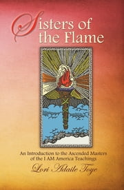 Sisters of the Flame - An Introduction to the Ascended Masters of the I AM America Teachings ebook by Lori Adaile  Toye