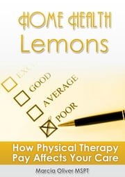 Home Health Lemons: How Physical Therapy Pay Affects Your Care ebook by Marcia Oliver