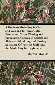 A Guide to Modelling in Clay and Wax and for Terra Cotta, Bronze and Silver Chasing and Embossing, Carving in Marble and Alabaster, Moulding and Casting in Plaster-Of-Paris or Sculptural Art Made Easy for Beginners ebook by Morton Edwards