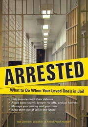 Arrested: What to Do When Your Loved One's in Jail ebook by Denham, Wes
