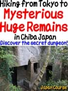 Hiking from Tokyo to Mysterious Huge Remains in Chiba Japan - Discover the secret dungeon near Japanese temple! ebook by Hiroshi Satake
