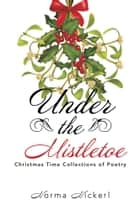 Under the Mistletoe - Christmas Time Collections of Poetry ebook by Norma Nickerl