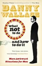 What Not to Do (And How to Do It) ebook by Danny Wallace