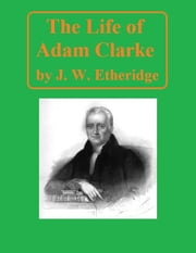 The Life of Adam Clarke ebook by J. W. Etheridge