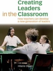 Creating Leaders in the Classroom - How Teachers Can Develop a New Generation of Leaders ebook by Hilarie Owen