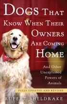 Dogs That Know When Their Owners Are Coming Home - Fully Updated and Revised ebook de Rupert Sheldrake
