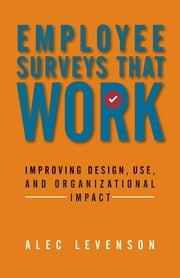 Employee Surveys That Work - Improving Design, Use, and Organizational Impact ebook by Alec Levenson
