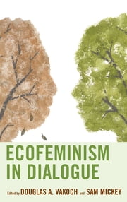 Ecofeminism in Dialogue ebook by Douglas A. Vakoch, Sam Mickey, Anna Bedford,...