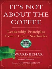 It's Not About the Coffee - Lessons on Putting People First from a Life at Starbucks ebook by Howard Behar,Janet Goldstein,Howard Schultz