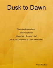 Dusk to Dawn Where Did I Come From? Why Am I Here? Where Will I Go After I Die? What Am I Supposed to Learn While Here? ebook by Frank Redford