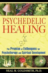 Psychedelic Healing - The Promise of Entheogens for Psychotherapy and Spiritual Development ebook by Neal M. Goldsmith, Ph.D.