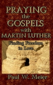 Praying the Gospels with Martin Luther: Finding Freedom in Love ebook by Paul W. Meier