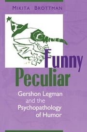 Funny Peculiar - Gershon Legman and the Psychopathology of Humor ebook by Mikita Brottman