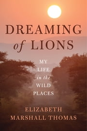 Dreaming of Lions - My Life in the Wild Places ebook by Elizabeth Marshall Thomas