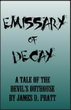 Emissary of Decay (A Tale of the Devil's Outhouse) ebook by James Pratt