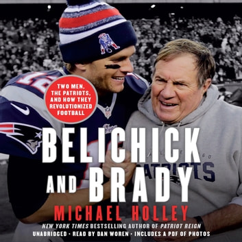 Belichick and Brady - Two Men, the Patriots, and How They Revolutionized Football audiobook by Michael Holley