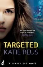 Targeted: Deadly Ops Book 1 (A series of thrilling, edge-of-your-seat suspense) ebook by Katie Reus