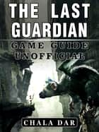 The Last Guardian Game Guide Unofficial ebook by Chala Dar