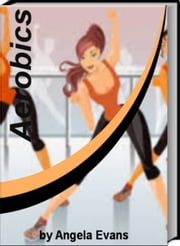 Aerobics - Ground Breaking Secrets That Will Transfer Your Body By Learning Secrets About Abdomen Work Out, Healthy Eating, Aerobic Workouts and Much More ebook by Angela Evans