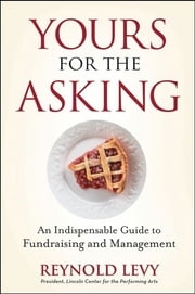 Yours for the Asking - An Indispensable Guide to Fundraising and Management ebook by Reynold Levy