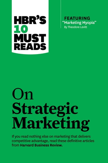 "HBR's 10 Must Reads on Strategic Marketing (with featured article ""Marketing Myopia,"" by Theodore Levitt) ebook by Harvard Business Review,Clayton M. Christensen,Theordore Levitt,Philip Kotler,Fred Reichheld"
