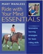 Ride With Your Mind Essentials - Innovative Learning Strategies for Basic Riding Skills ebook by Mary Wanless