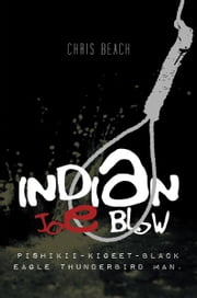 INDIAN JOE BLOW - Pishikii-Kigeet-Black Eagle Thunderbird Man. ebook by Chris Beach