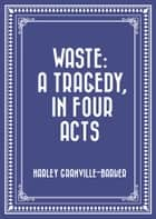 Waste: A Tragedy, In Four Acts ebook by Harley Granville-Barker