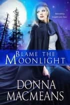 Blame the Moonlight ebook by Donna MacMeans