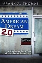 American Dream 2.0 - A Christian Way Out of the Great Recession ebook by Frank A. Thomas