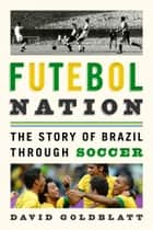 Futebol Nation - The Story of Brazil through Soccer ebook by David Goldblatt