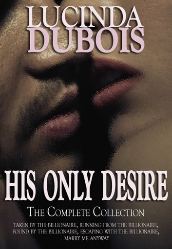 His Only Desire: The Complete Collection Boxed Set (Taken by the Billionaire, Running from the Billionaire, Found by the Billionaire, Escaping with the Billionaire, Marry Me Anyway) ebook by Lucinda DuBois