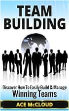 Team Building: Discover How To Easily Build & Manage Winning Teams ebook by Ace McCloud